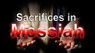 Sacrifices in Messiah