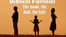 Biblical Families -good bad ugly