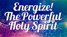 ENERGIZE! The Powerful Holy Spirit